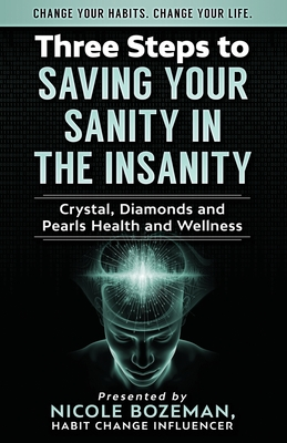 Three Steps to Saving Your Sanity in the Insanity: Change Your Habits. Change Your Life. - Bozeman, Nicole