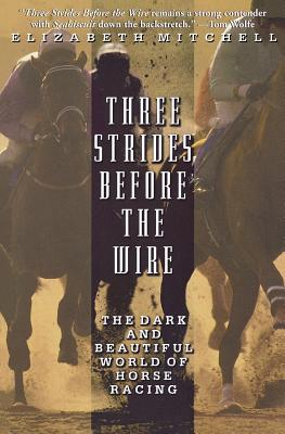 Three Strides Before the Wire: The Dark and Beautiful World of Horse Racing - Mitchell, Elizabeth, MD