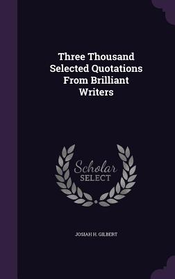 Three Thousand Selected Quotations from Brilliant Writers - Gilbert, Josiah H