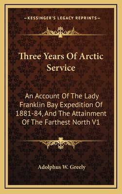 Three Years of Arctic Service: An Account of the Lady Franklin Bay Expedition of 1881-84, and the Attainment of the Farthest North V1 - Greely, A. W.