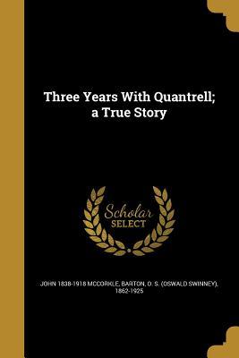 Three Years with Quantrell; A True Story - McCorkle, John 1838-1918, and Barton, O S (Oswald Swinney) 1862-192 (Creator)