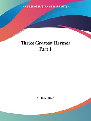 Thrice Greatest Hermes Part 1 - Mead, G R S