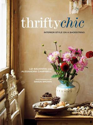 Thrifty Chic: Interior Style on a Shoestring - Bauwens, Liz, and Campbell, Alexandra
