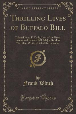 Thrilling Lives of Buffalo Bill: Colonel Wm, F. Cody, Last of the Great Scouts and Pawnee Bill, Major Gordon W. Lillie, White Chief of the Pawnees (Classic Reprint) - Winch, Frank