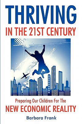 Thriving in the 21st Century: Preparing Our Children for the New Economic Reality - Frank, Barbara