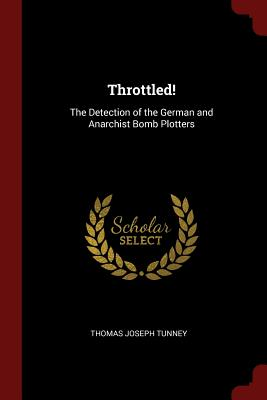 Throttled!: The Detection of the German and Anarchist Bomb Plotters - Tunney, Thomas Joseph