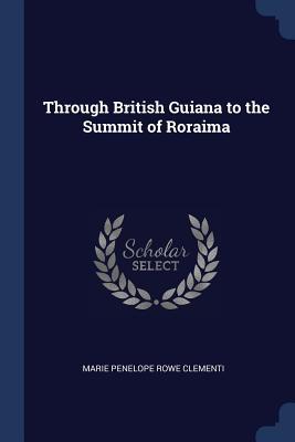 Through British Guiana to the Summit of Roraima - Clementi, Marie Penelope Rowe