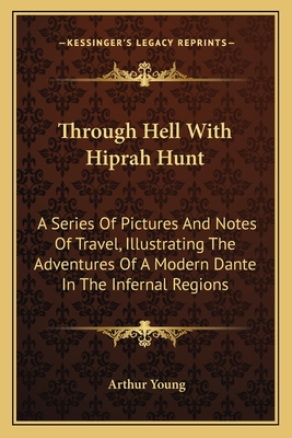 Through Hell with Hiprah Hunt: A Series of Pictures and Notes of Travel, Illustrating the Adventures of a Modern Dante in the Infernal Regions - Young, Arthur