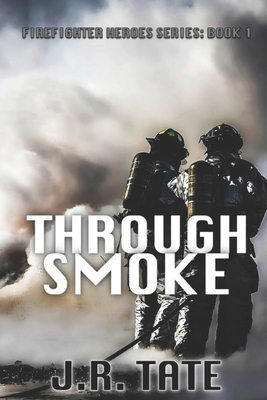 Through Smoke - Firefighter Heroes Trilogy (Book One) - Tate, J R