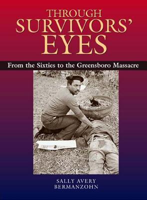 Through Survivors' Eyes: From the Sixties to the Greensboro Massacre from the Sixties to the Greensboro Massacre - Bermanzohn, Sally Avery