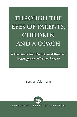 Through the Eyes of Parents, Children and a Coach: A Fourteen-Year Participant-Observer Investigation of Youth Soccer - Aicinena, Steven