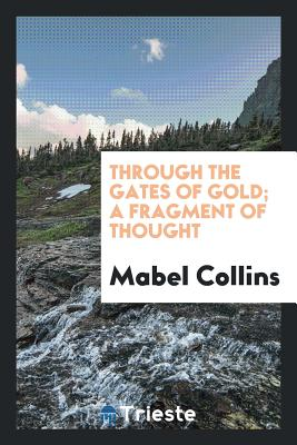Through the Gates of Gold; A Fragment of Thought - Collins, Mabel