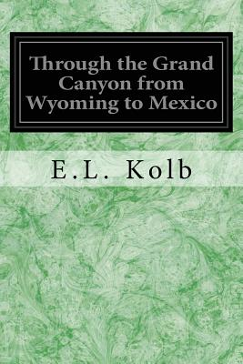 Through the Grand Canyon from Wyoming to Mexico - Kolb, E L