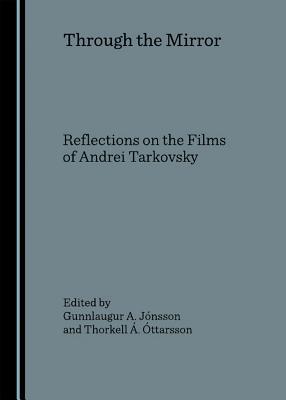 Through the Mirror: Reflections on the Films of Andrei Tarkovsky - Jonsson, Gunnlaugur A (Editor), and Ottarsson, Thorkell A (Editor)