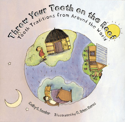 Throw Your Tooth on the Roof: Tooth Traditions from Around the World - Beeler, Selby B