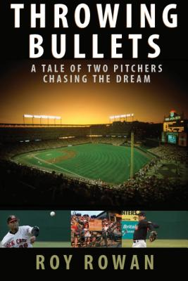 Throwing Bullets: A Tale of Two Pitchers Chasing a Dream - Rowan, Roy