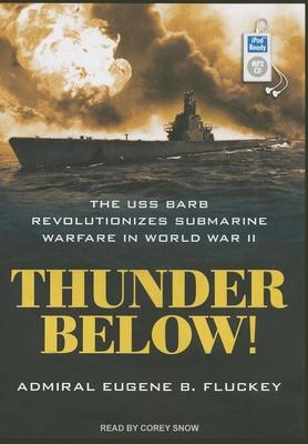 Thunder Below!: The USS *Barb* Revolutionizes Submarine Warfare in World War II - Fluckey, Eugene F., and Snow, Corey M. (Narrator)