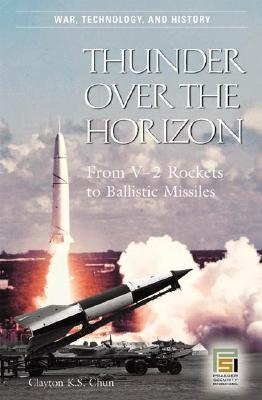 Thunder Over the Horizon: From V-2 Rockets to Ballistic Missiles - Chun, Clayton K S