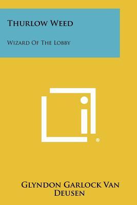 Thurlow Weed: Wizard of the Lobby - Van Deusen, Glyndon Garlock