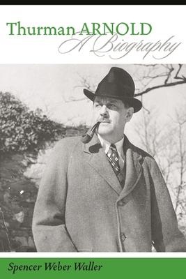 Thurman Arnold: A Biography - Waller, Spencer Weber