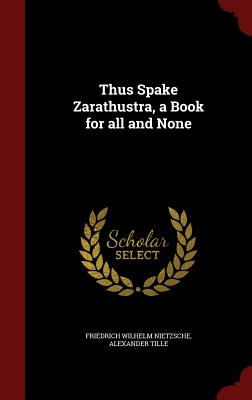 Thus Spake Zarathustra, a Book for All and None - Nietzsche, Friedrich Wilhelm, and Tille, Alexander