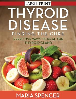 Thyroid Disease: Dieting to Treat the Over or Underactive Thyroid - Spencer, Maria