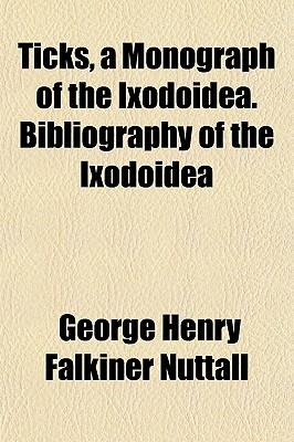 Ticks, a Monograph of the Ixodoidea. Bibliography of the Ixodoidea - Nuttall, George Henry Falkiner