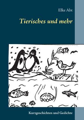 Tierisches und mehr: Kurzgeschichten und Gedichte - Abt, Elke