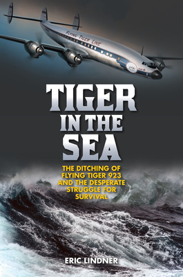 Tiger in the Sea: The Ditching of Flying Tiger 923 and the Desperate Struggle for Survival - Lindner, Eric