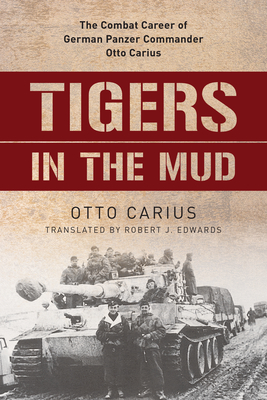 Tigers in the Mud: The Combat Career of German Panzer Commander Otto Carius - Carius, Otto, and Edwards, Robert