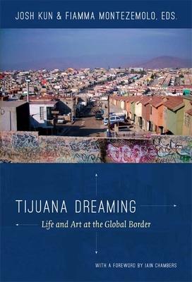 Tijuana Dreaming: Life and Art at the Global Border - Kun, Josh (Editor)
