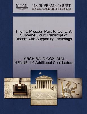 Tilton V. Missouri Pac. R. Co. U.S. Supreme Court Transcript of Record with Supporting Pleadings - Cox, Archibald, and Hennelly, M M, and Additional Contributors