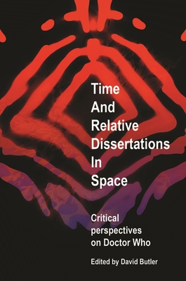 Time and Relative Dissertations in Space: Critical Perspectives on Doctor Who - Butler, David, (Se (Editor)