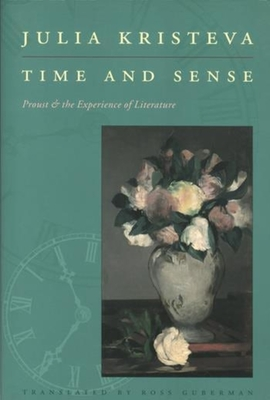 Time and Sense: Proust and the Experience of Literature - Kristeva, Julia, and Guberman, Ross (Translated by)