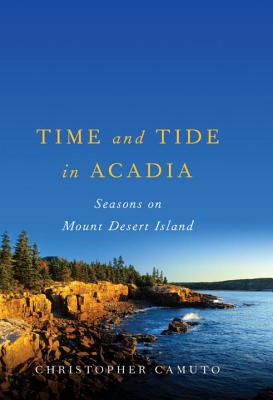 Time and Tide in Acadia: Seasons on Mount Desert Island - Camuto, Christopher
