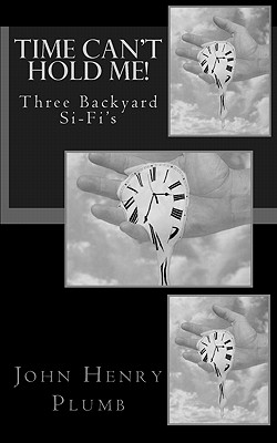 Time Can't Hold Me!: Backyard Si-Fi - Plumb, John Henry