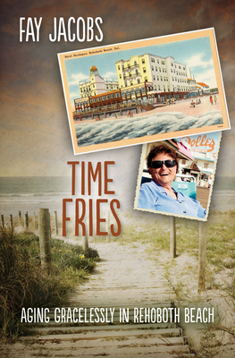 Time Fries!: Aging Gracelessly in Rehoboth Beach - Jacobs, Fay