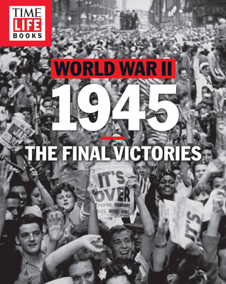 Time-Life World War II: 1945: The Final Victories - The Editors of Time-Life