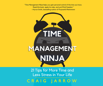 Time Management Ninja: 21 Rules for More Time and Less Stress in Your Life - Jarrow, Craig, and Dion, Erin (Narrator)