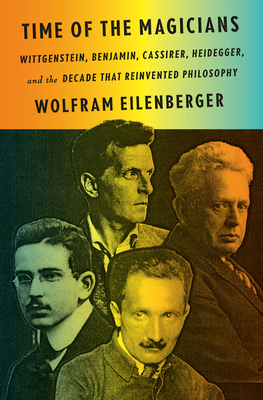 Time of the Magicians: Wittgenstein, Benjamin, Cassirer, Heidegger, and the Decade That Reinvented Philosophy - Eilenberger, Wolfram