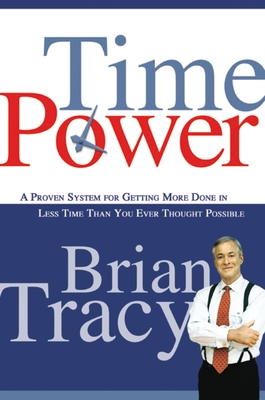 Time Power: A Proven System for Getting More Done in Less Time Than You Ever Thought Possible - Tracy, Brian