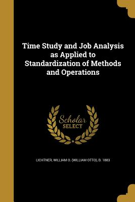 Time Study and Job Analysis as Applied to Standardization of Methods and Operations - Lichtner, William O (William Otto) B (Creator)