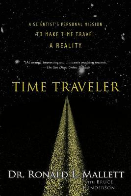 Time Traveler: A Scientist's Personal Mission to Make Time Travel a Reality - Mallett, Ronald L, Dr., and Henderson, Bruce