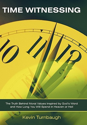 Time Witnessing: The Truth Behind Moral Values Inspired by God's Word and How Long You Will Spend in Heaven or Hell - Turnbaugh, Kevin