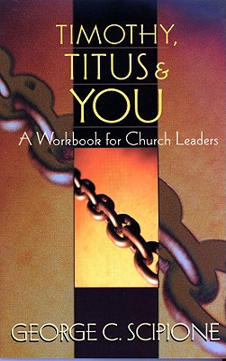 Timothy, Titus & You: A Workbook for Church Leaders - Scipione, George C