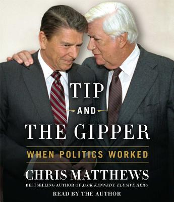 Tip and the Gipper: When Politics Worked - Matthews, Chris (Read by)