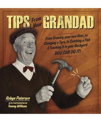 Tips from Your Grandad: From Brewing Your Own Beer, to Changing a Tyre, to Catching a Fish & Smoking it in Your Backyard, You Can Do it! - Paterson, Robyn
