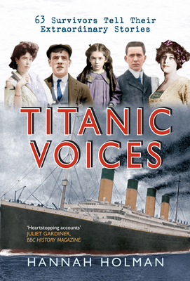 Titanic Voices: 63 Survivors Tell Their Extraordinary Stories - Holman, Hannah