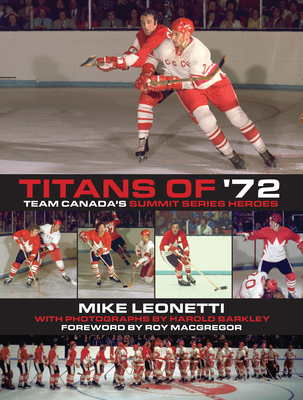 Titans of '72: Team Canada's Summit Series Heroes - Leonetti, Mike, and MacGregor, Roy (Foreword by), and Barkley, Harold (Photographer)