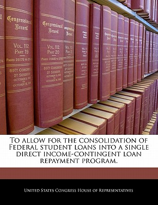 To Allow for the Consolidation of Federal Student Loans Into a Single Direct Income-Contingent Loan Repayment Program. - United States Congress House of Represen (Creator)